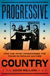 Progressive Country: How the 1970s Transformed the Texas in Popular Culture by Jason Mellard
