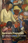 Backroads Pragmatists: Mexico's Melting Pot and Civil Rights in the United States by Ruben Flores